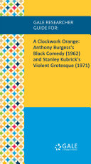 Gale Researcher Guide for: A Clockwork Orange: Anthony Burgess's Black Comedy (1962) and Stanley Kubrick's Violent Grotesque (1971)