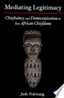 Mediating Legitimacy  Chieftaincy and Democratisation in Two African Chiefdoms