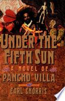 Under the Fifth Sun  A Novel of Pancho Villa