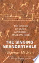 The Singing Neanderthals  : The Origins of Music, Language, Mind and Body