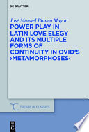 Power Play in Latin Love Elegy and its Multiple Forms of Continuity in Ovid   s  Metamorphoses