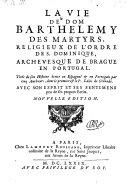 La vie de dom Barthelemy des Martyrs archevesque de Brague en Portugal tiree deson histoire ecrite en Espagnol et en Portugais par cinq autheurs (etc.) Nouvelle edition