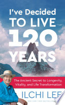 """I've Decided to Live 120 Years: The Ancient Secret to Longevity, Vitality, and Life Transformation"" by Ilchi Lee"