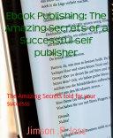 Ebook Publishing: The Amazing Secrets of a Successful self publisher