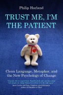TRUST ME, I'M THE PATIENT Clean Language, Metaphor, and the New Psychology of Change