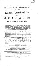 Britannia Romana; or, the Roman antiquities of Britain: in three books. The I. contains the history of all the Roman transactions in Britain. ... II. ... a compleat collection of the Roman inscriptions and sculptures which have hitherto been discovered in Britain. ... III. ... the Roman geography of Britain, etc. MS. notes and additions