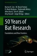 50 Years of Bat Research : Foundations and New Frontiers / edited by Burton K. Lim, M. Brock Fenton, R. Mark Brigham, Shahroukh Mistry, Allen Kurta, Erin H. Gillam, Amy Russell, Jorge Ortega