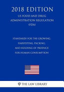 Standards for the Growing, Harvesting, Packing, and Holding of Produce for Human Consumption (Us Food and Drug Administration Regulation) (Fda) (2018 Edition)