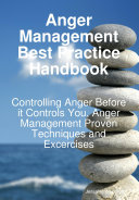 Anger Management Best Practice Handbook Controlling Anger Before It Controls You Anger Management Proven Techniques And Excercises