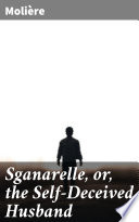 Sganarelle  or  the Self Deceived Husband