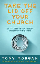 Take the Lid Off Your Church  6 Steps to Building a Healthy Senior Leadership Team