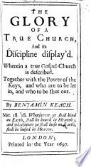 The Glory of a True Church, and Its Discipline Display'd. Wherein a True Gospel-Church is Described. Together with the Power of the Keys, and who are to be Let In, and who to be Shut Out