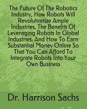 The Future Of The Robotics Industry How Robots Will Revolutionize Ample Industries The Benefits Of Leveraging Robots In Global Industries And How To Earn Substantial Money Online So That You Can Afford To Integrate Robots Into Your Own Business Book PDF