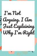 I m Not Arguing  I Am Just Explaining Why I m Right