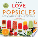"""For the Love of Popsicles: Naturally Delicious Icy Sweet Summer Treats from A–Z"" by Sarah Bond"