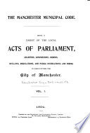 The Manchester Municipal Code: Being a Digest of the Local Acts of Parliament, Charters, Commissions, Orders, Bye-laws, Regulations and Public Instructions and Forms in Force Within the City of Manchester