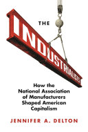 The Industrialists How the National Association of Manufacturers Shaped American Capitalism / Jennifer Delton