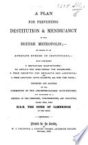 A Plan for preventing Destitution and Mendicancy in the British Metropolis  by means of an adequate number of institutions  each comprising a gratuitous soupkitchen  an asylum for sheltering the houseless  etc