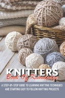 Knitters Book Of Knowledge A Step By Step Guide To Learning Knitting Techniques And Starting Easy To Follow Knit