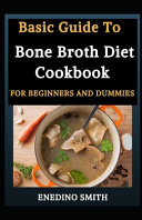 Basic Guide To Bone Broth Diet Cookbook For Beginners And Dummies