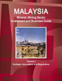 Malaysia Mineral  Mining Sector Investment and Business Guide Volume 1 Strategic Information and Regulations