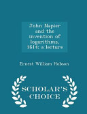 John Napier and the Invention of Logarithms, 1614; A Lecture - Scholar's Choice Edition
