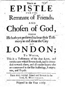 This is an epistle for the remnant of Friends, and chosen of God, whom he hath yet preserved to bear their testimony in and about the city of London; to whom this is a testimony of the dear love ... which ... is extended towards them and all tender hearts, who are concerned in the like sufferings, temptations, and tryals
