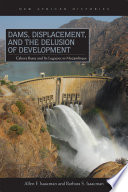 Dams, Displacement, and the Delusion of Development  : Cahora Bassa and Its Legacies in Mozambique, 1965–2007