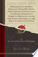 Proceedings of the Most Excellent Grand Holy Royal Arch Chapter of Pennsylvania and Masonic Jurisdiction Thereunto Belonging, for the Year Ending December 27, 1894, Being Its Ninety-Ninth Year (Classic Reprint)