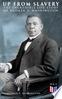 Up From Slavery: The Incredible Life Story of Booker T. Washington