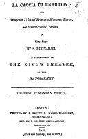 La Caccia di Enrico IV   or  Henry the IVth  of France s Hunting Party  An heroi comic opera in two acts  taken from a     comedy by Monsieur Coll    by S  Buonaiuti  totally altered and re written  as represented at the King s Theatre  etc  Ital    Eng