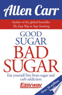 """Good Sugar Bad Sugar: Eat yourself free from sugar and carb addiction"" by Allen Carr"