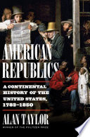 American Republics  A Continental History of the United States  1783 1850