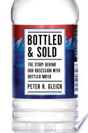 """Bottled and Sold: The Story Behind Our Obsession with Bottled Water"" by Peter H. Gleick"
