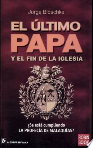 El Ultimo Papa y El Fin de La Iglesia