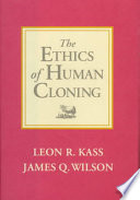 """""""The Ethics of Human Cloning"""" by Leon Kass, James Q. Wilson, James K Wilson, American Enterprise Institute for Public Policy Research, Clarisa Long, Christopher C. DeMuth"""