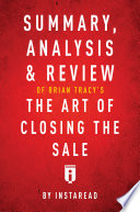 Summary  Analysis   Review of Brian Tracy   s The Art of Closing the Sale by Instaread