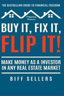 Buy It  Fix It  Flip It  Make Money as an Investor in Any Real Estate Market