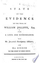 A state of the evidence on the trial of William Jolliffe  Esq  for a libel and misdemeanor  with Mr  Jolliffe s exculpatory affidavit  and his speech to the court of King s Bench