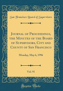 Journal Of Proceedings The Minutes Of The Board Of Supervisors City And County Of San Francisco Vol 91 Monday May 6 1996 Classic Reprint
