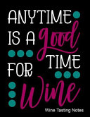 Anytime Is a Good Time for Wine Wine Tasting Notes  Notebook  Log Or Diary to Track Your Favorite Wines