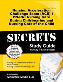 Nursing Acceleration Challenge Exam (ACE) I PN-RN Nursing Care During Childbearing and Nursing Care of the Child Secrets Study Guide