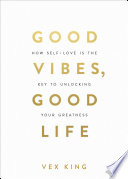 """Good Vibes, Good Life: How Self-Love Is the Key to Unlocking Your Greatness"" by Vex King"
