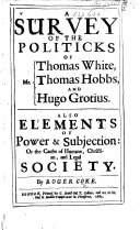 Justice vindicated from the false fucus put upon it  by Thomas White Gent  Mr  Thomas Hobbs  and Hugo Grotius  As also Elements of power subjection  wherein is demonstrated the cause of all humane  christian  and legal society  And as a previous introduction to these  is shewed  the method by which men must necessarily attain arts sciences