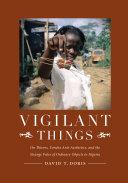 Vigilant things : on thieves, Yoruba anti-aesthetics, and the strange fates of ordinary objects in Nigeria / David T. Doris