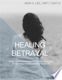 Healing Betrayal  First Steps for Partners and Spouses of Sex and Pornography Addicts
