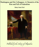 Washington and His Colleagues  A Chronicle of the Rise and Fall of Federalism