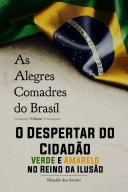 As alegres comadres do brasil - vol. 1 - o despertar do cidadão verde-amarelo no reino da ilusão