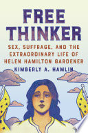 Free Thinker  Sex  Suffrage  and the Extraordinary Life of Helen Hamilton Gardener