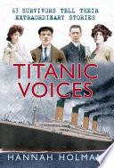 Titanic Voices  : 63 Survivors Tell Their Extraordinary Stories